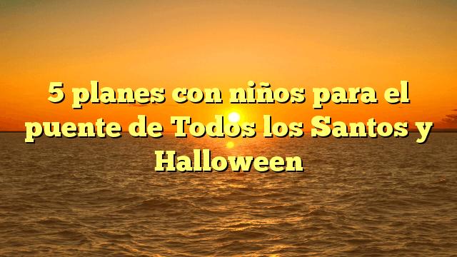 5 planes con niños para el puente de Todos los Santos y Halloween